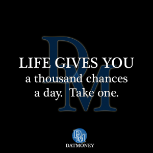 Life gives you a thousand chances a day. Take one.