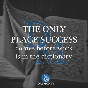 The only place success comes before work is in the dictionary